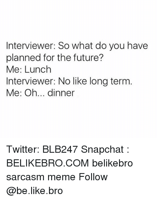 Be Like, Future, and Meme: Interviewer: So what do you have  planned for the future?  Me: Lunch  Interviewer: No like long term  Me: Oh... dinner Twitter: BLB247 Snapchat : BELIKEBRO.COM belikebro sarcasm meme Follow @be.like.bro