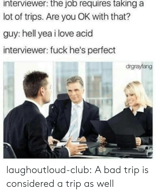 Bad, Club, and Love: interviewer: the job requires taking a  lot of trips. Are you OK with that?  guy: hell yea i love acid  interviewer: fuck he's perfect  drgrayfang laughoutloud-club:  A bad trip is considered a trip as well