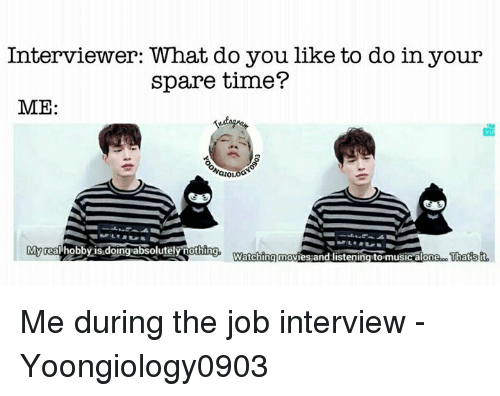 Sparing Time: Interviewer: What do you like to do in your  spare time?  ME:  NGIO  Myrea hobby is.doing absolutelyothing, Warching movies and listening to musicalone  That  'isit Me during the job interview   - Yoongiology0903