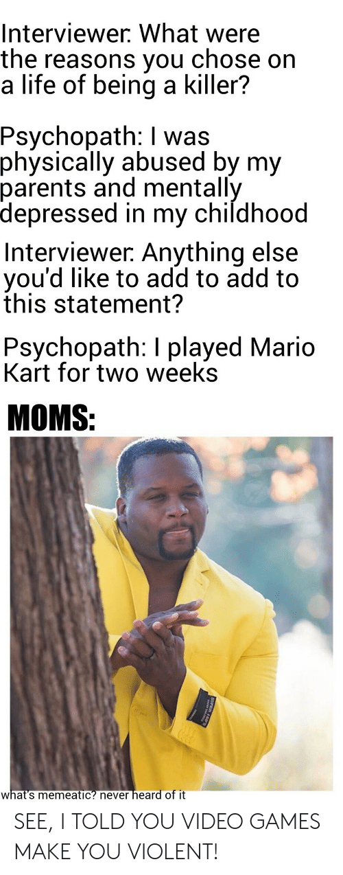 Life, Mario Kart, and Moms: Interviewer. What were  the reasons you  a life of being a killer?  chose on  Psychopath: I was  physically abused by my  parents and mentally  depressed in my childhood  Interviewer. Anything else  you'd like to add to add to  this statement?  Psychopath: I played Mario  Kart for two weeks  MOMS:  heard of it  what's memeatic? never  SUPER 150 SEE, I TOLD YOU VIDEO GAMES MAKE YOU VIOLENT!