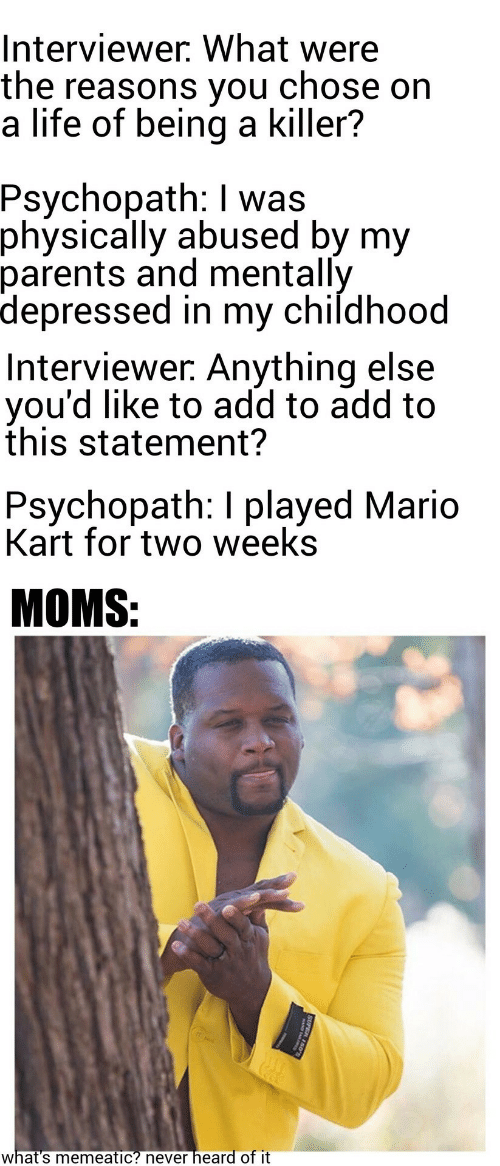 Life, Mario Kart, and Moms: Interviewer. What were  the reasons you  a life of being a killer?  chose on  Psychopath: I was  physically abused by my  parents and mentally  depressed in my childhood  Interviewer. Anything else  you'd like to add to add to  this statement?  Psychopath: I played Mario  Kart for two weeks  MOMS:  heard of it  what's memeatic? never  SUPER 150