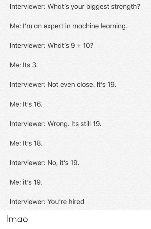 Lmao, Machine Learning, and Still: Interviewer: What's your biggest strength?  Me: I'm an expert in machine learning.  Interviewer: What's 9+10?  Me: Its 3.  Interviewer: Not even close. It's 19.  Me: It's 16  Interviewer: Wrong. Its still 19.  Me: It's 18  Interviewer: No, it's 19.  Me: it's 19  Interviewer: You're hired lmao