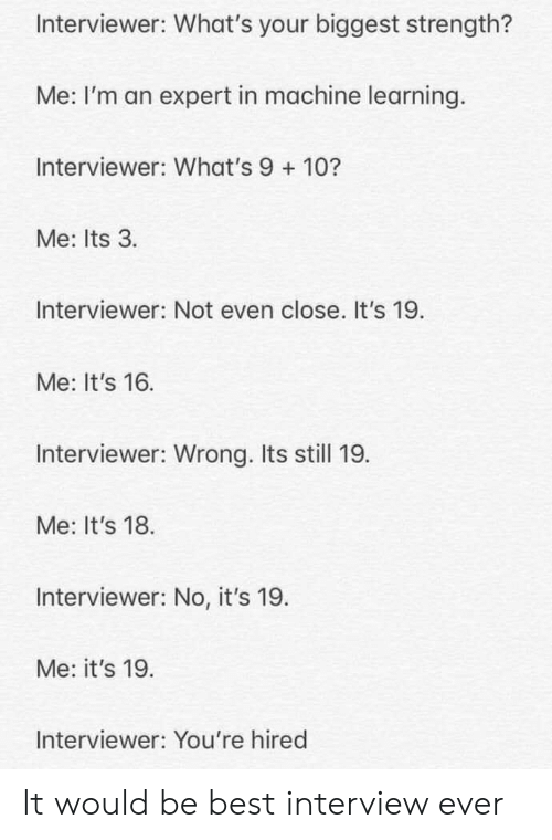 Best, Machine Learning, and Interview: Interviewer: What's your biggest strength?  Me: I'm an expert in machine learning.  Interviewer: What's 9 10?  Me: Its 3  Interviewer: Not even close. It's 19  Me: It's 16  Interviewer: Wrong. Its still 19  Me: It's 18  Interviewer: No, it's 19.  Me: it's 19  Interviewer: You're hired It would be best interview ever