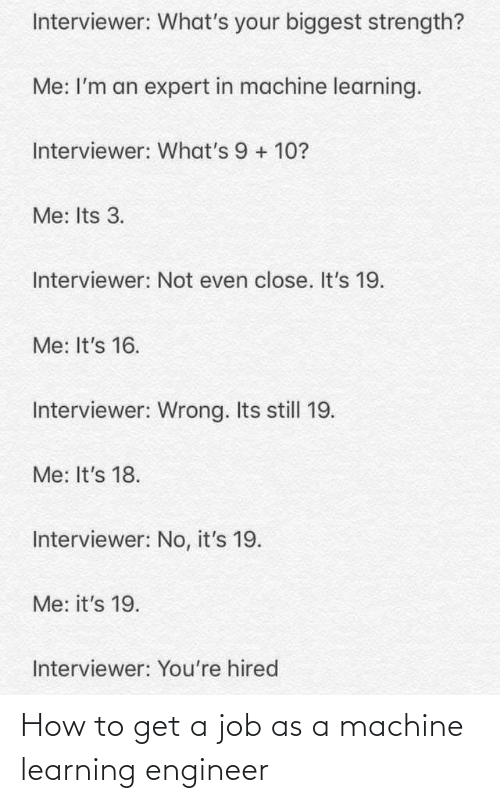 engineer: Interviewer: What's your biggest strength?  Me: I'm an expert in machine learning.  Interviewer: What's 9 + 10?  Me: Its 3.  Interviewer: Not even close. It's 19.  Me: It's 16.  Interviewer: Wrong. Its still 19.  Me: It's 18.  Interviewer: No, it's 19.  Me: it's 19.  Interviewer: You're hired How to get a job as a machine learning engineer