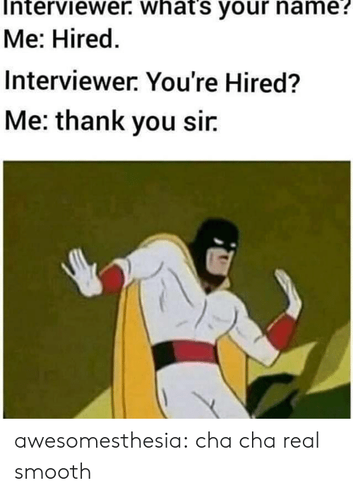 what's your name: Interviewer. what's your name?  Me: Hired.  Interviewer. You're Hired?  Me: thank you sir awesomesthesia:  cha cha real smooth