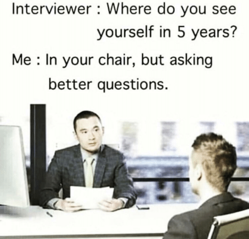 Chair, Asking, and Questions: Interviewer Where do you see  yourself in 5 years?  Me In your chair, but asking  better questions.