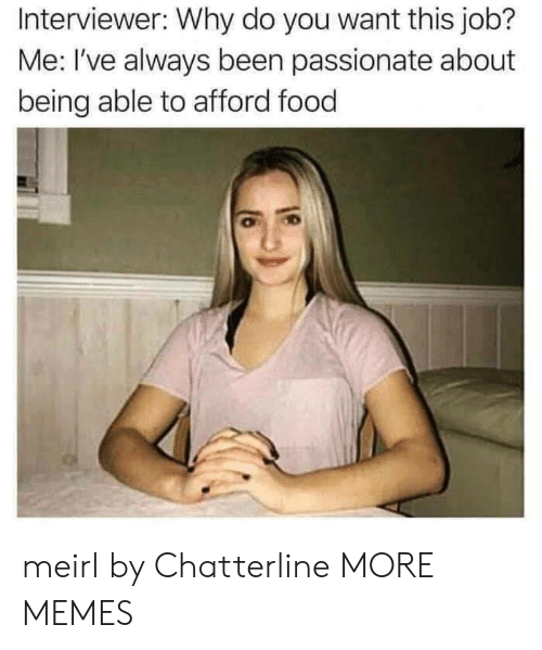 Dank, Food, and Memes: Interviewer: Why do you want this job?  Me: I've always been passionate about  being able to afford food meirl by Chatterline MORE MEMES