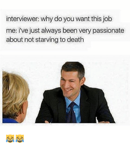 Jobbed: interviewer: why do you want this job  me: i've just always been very passionate  about not starving to death 😹😹