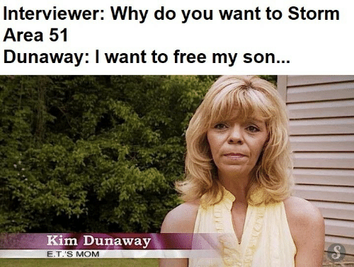 Free, E.T., and Mom: Interviewer: Why do you want to Storm  Area 51  Dunaway: I want to free my son...  Kim Dunaway  E.T.'S MOM