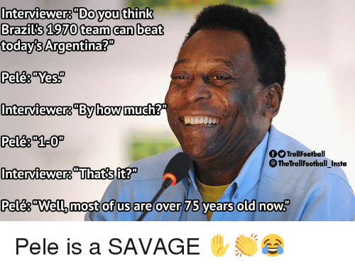 "pele: Interviewers""Do youthink  Brazils 1970 team can beat  today's Argentina?""  Pele& ""Yes  Interviewer8By howmue  OTrollFootball  TheTrollFootball_Insta  Interviewers Thatsft?  Pelês""Well, most of us are over  75 vears  old now Pele is a SAVAGE ✋👏😂"