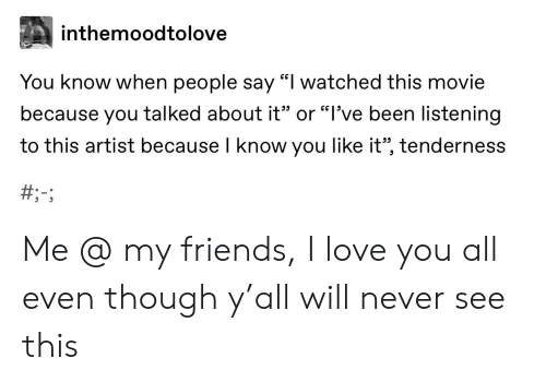 """Friends, Love, and Tumblr: inthemoodtolove  You know when people say """"I watched this movie  because you talked about it"""" or """"l've been listening  to this artist because I know you like it"""", tenderness  CG Me @ my friends, I love you all even though y'all will never see this"""