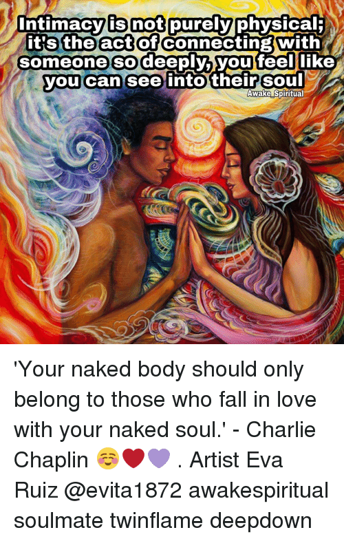 physicality: intimacy is not purely  physical  it's the act of  Connecting With  someone so deeply,  you feel like  you can see into their Soul  Awake Spiritual 'Your naked body should only belong to those who fall in love with your naked soul.' - Charlie Chaplin ☺❤💜 . Artist Eva Ruiz @evita1872 awakespiritual soulmate twinflame deepdown