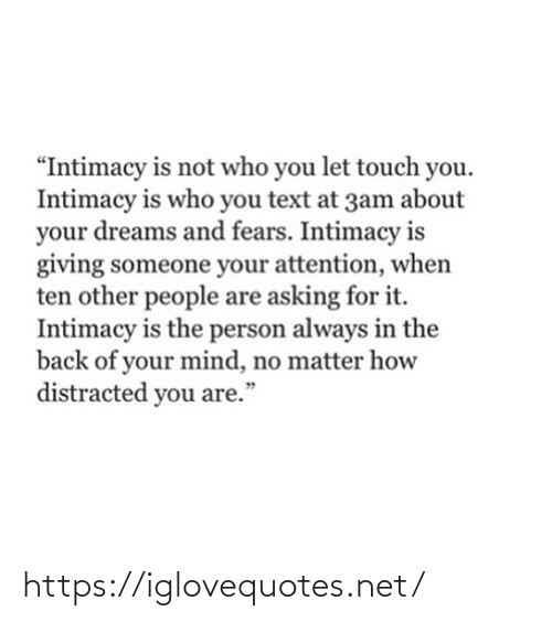 "Asking For: ""Intimacy is not who you let touch you.  Intimacy is who you text at 3am about  your dreams and fears. Intimacy is  giving someone your attention, when  ten other people are asking for it.  Intimacy is the person always in the  back of your mind, no matter how  distracted you are.""  99 https://iglovequotes.net/"