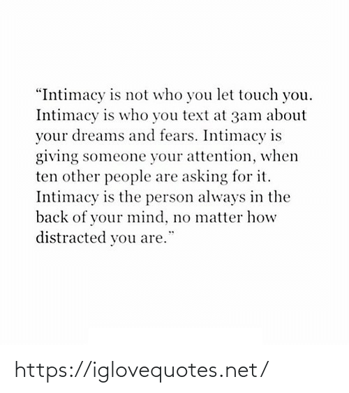 "Text: ""Intimacy is not who you let touch you.  Intimacy is who you text at 3am about  your dreams and fears. Intimacy is  giving someone your attention, when  ten other people are asking for it.  Intimacy is the person always in the  back of your mind, no matter how  distracted you are. https://iglovequotes.net/"