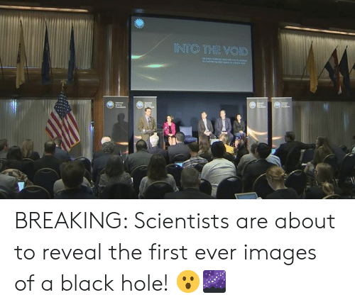 Dank, Black, and Images: INTO THE VOID BREAKING: Scientists are about to reveal the first ever images of a black hole! 😮🌌