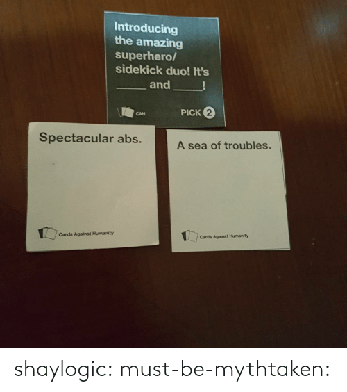 abs: Introducing  the amazing  superhero/  sidekick duo! It's  and  PICK 2  CAN  Spectacular abs.  A sea of troubles.  Cards Against Humanity  Cards Against Humanity shaylogic: must-be-mythtaken: