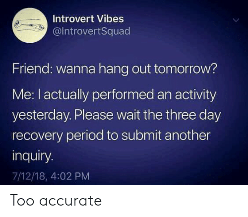 Introvert, Period, and Tomorrow: Introvert Vibes  @IntrovertSquad  Friend: wanna hang out tomorrow?  Me: I actually performed an activity  yesterday. Please wait the three day  recovery period to submit another  inquiry.  7/12/18, 4:02 PM Too accurate
