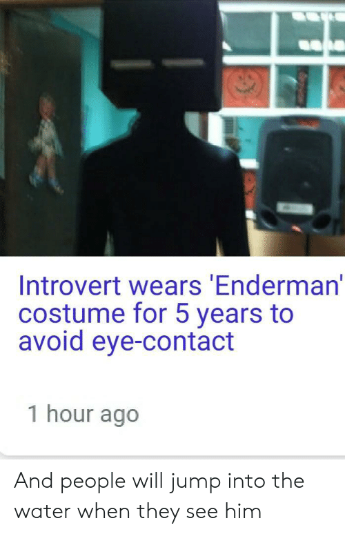 Introvert, Water, and Eye: Introvert wears Enderman'  costume for 5 years to  avoid eye-contact  1 hour ago And people will jump into the water when they see him