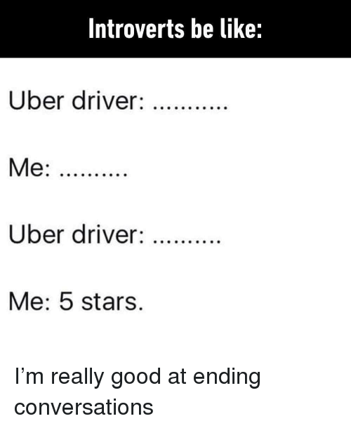 Be Like, Memes, and Uber: Introverts be like:  Uber driver:  Uber driver:  Me: 5 stars. I'm really good at ending conversations