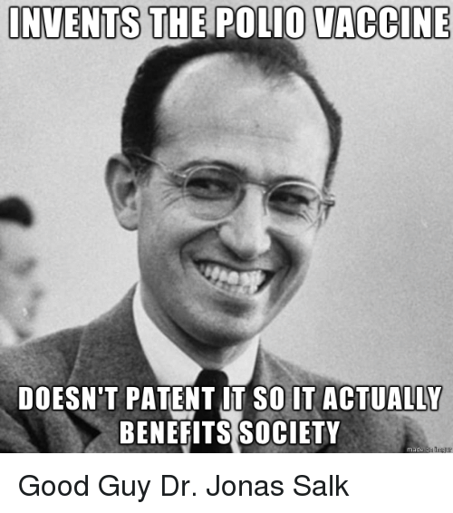 Good, Polio, and Patent: INVENTS THE POLIO VACCINE  DOESN'T PATENT UT SO IT ACTUALLY  BENEFITS SOCIETY  made Good GuyDr. Jonas Salk