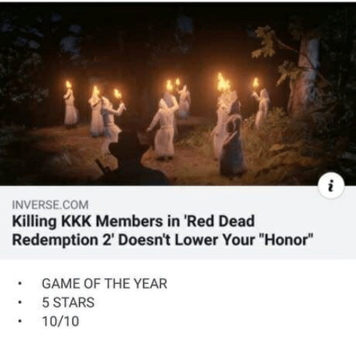 """Kkk, Game, and Stars: INVERSE.COM  Killing KKK Members in 'Red Dead  Redemption 2' Doesn't Lower Your""""Honor""""  GAME OF THE YEAR  5 STARS  10/10"""