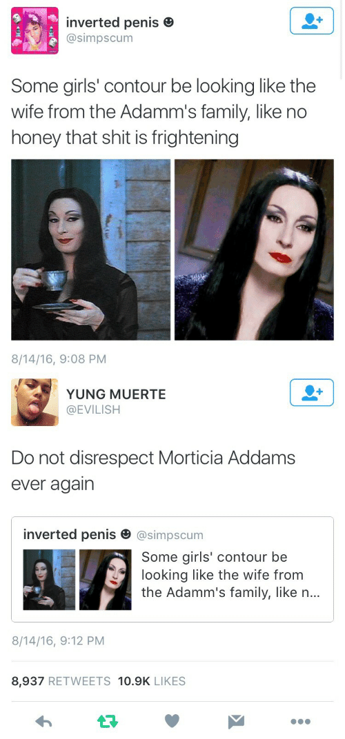 some girls: inverted penis e  @simpscum  Some girls' contour be looking like the  wife from the Adamm's family, like no  honey that shit is frightening  8/14/16, 9:08 PM   YUNG MUERTE  @EVILISH  Do not disrespect Morticia Addams  ever agairn  inverted penis田@simpscum  Some girls' contour be  looking like the wife from  the Adamm's family, like n...  8/14/16, 9:12 PM  8,937 RETWEETS 10.9K LIKES