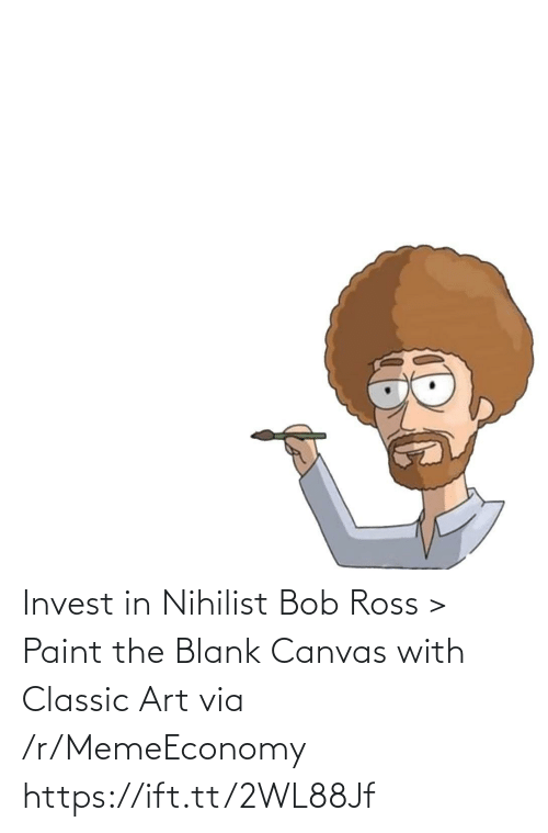 bob: Invest in Nihilist Bob Ross > Paint the Blank Canvas with Classic Art via /r/MemeEconomy https://ift.tt/2WL88Jf
