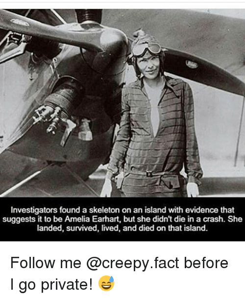 survivalism: Investigators found a skeleton on an island with evidence that  suggests it to be Amelia Earhart, but she didn't die in a crash. She  landed, survived, lived, and died on that island. Follow me @creepy.fact before I go private! 😅