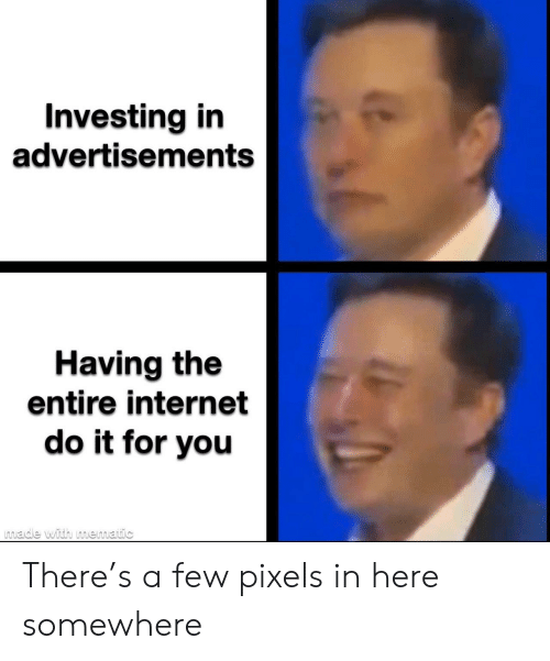 somewhere: Investing in  advertisements  Having the  entire internet  do it for you  made with mematic There's a few pixels in here somewhere
