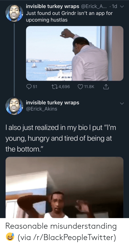 "Blackpeopletwitter, Hungry, and Grindr: invisible turkey wraps @Erick_A... .1d  Just found out Grindr isn't an app for  upcoming hustlas  M  21.4,696  11.8K  51  invisible turkey wraps  @Erick_Akins  Talso just realized in my bio I put ""I'm  young,hungry and tired of being at  II  the bottom."" Reasonable misunderstanding 😅 (via /r/BlackPeopleTwitter)"