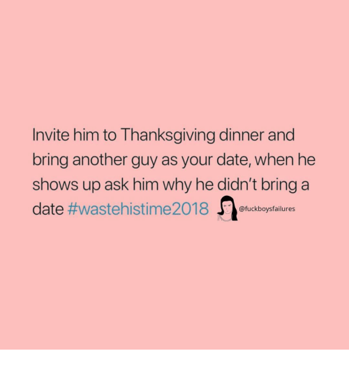 Thanksgiving, Date, and Girl Memes: Invite him to Thanksgiving dinner and  bring another guy as your date, when he  shows up ask him why he didn't bring a  date #waste hi sti me2018 J)ofuckboysfailures