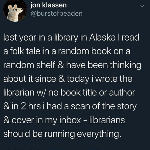 Alaska: ion klassen  @burstofbeaden  last year in a library in Alaska I read  a folk tale in a random book on a  random shelf & have been thinking  about it since & today i wrote the  librarian w/ no book title or author  & in 2 hrsi had a scan of the story  & cover in my inbox librarians  should be running everything