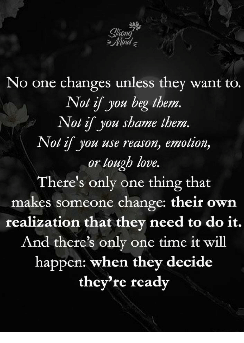 realization: ion  Mad  No one changes unless they want to.  Not if you beg them  Not if you shame them.  Not if you use reason, emotion,  or tough love.  There's only one thing that  makes someone change: their own  realization that they need to do it.  And there's only one time it will  happen: when they decide  they're ready