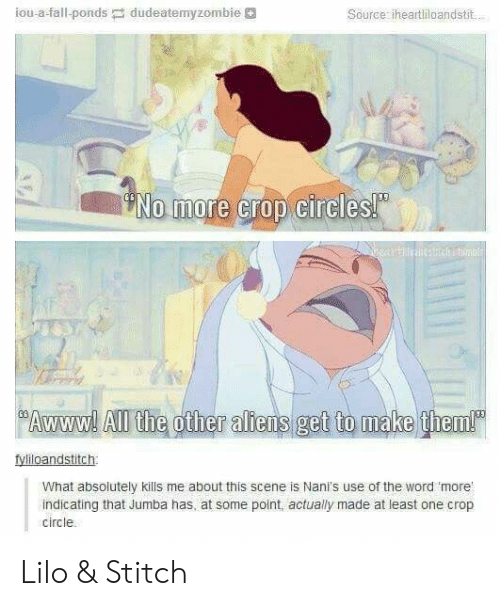 Lilo & Stitch: iou-a-fall-pondsdudeatemyzombie  Source iheartliloandstit.  No more crop circles!  Awww! All the other aliens  What absolutely kills me about this scene is Nani's use of the word more  indicating that Jumba has, at some point, actually made at least one crop  circle Lilo & Stitch