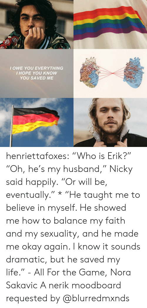 "nora: IOWE YOU EVERYTHING  I HOPE YOU KNOW  YOU SAVED ME henriettafoxes:  ""Who is Erik?"" ""Oh, he's my husband,"" Nicky said happily. ""Or will be, eventually."" * ""He taught me to believe in myself. He showed me how to balance my faith and my sexuality, and he made me okay again. I know it sounds dramatic, but he saved my life."" - All For the Game, Nora Sakavic A nerik moodboard requested by @blurredmxnds"