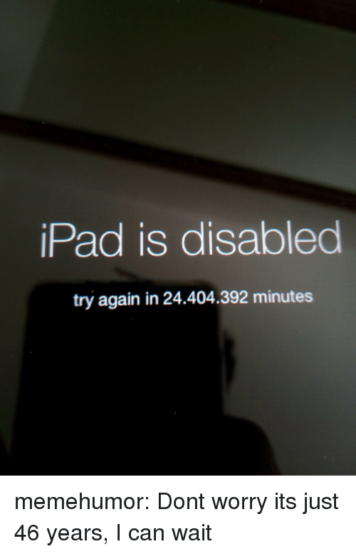 Ipad, Tumblr, and Blog: iPad is disabled  try again in 24.404.392 minutes memehumor:  Dont worry its just 46 years, I can wait