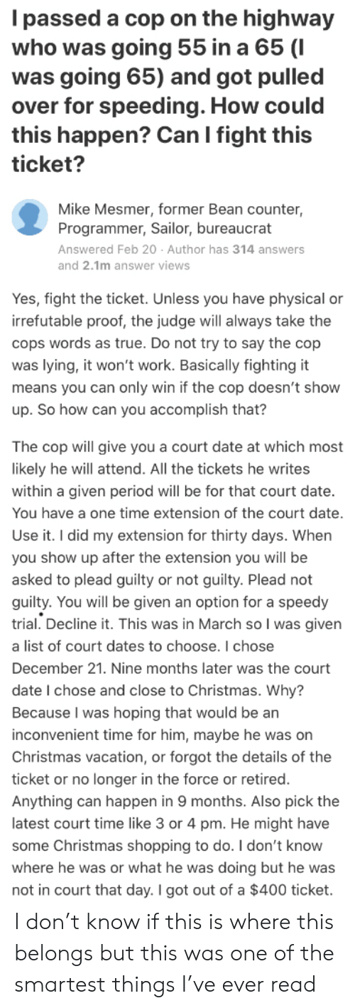 Christmas, Period, and Shopping: Ipassed a cop on the highway  who was going 55 in a 65 (I  was going 65) and got pulled  over for speeding. How could  this happen? Can I fight this  ticket?  Mike Mesmer, former Bean counter  Programmer, Sailor, bureaucrat  Answered Feb 20 Author has 314 answers  and 2.1m answer views  Yes, fight the ticket. Unless you have physical or  irrefutable proof, the judge will always take the  cops words as true. Do not try to say the cop  was lying, it won't work. Basically fighting it  means you can only win if the cop doesn't show  up. So how can you accomplish that?  The cop will give you a court date at which most  likely he will attend. All the tickets he writes  within a given period will be for that court date.  You have a one time extension of the court date  Use it. I did my extension for thirty days. When  you show up after the extension you will be  asked to plead guilty or not guilty. Plead not  guilty. You will be given an option for a speedy  trial. Decline it. This was in March so I was given  a list of court dates to choose. I chose  December 21. Nine months later was the court  date I chose and close to Christmas. Why?  Because I was hoping that would be an  inconvenient time for him, maybe he was on  Christmas vacation, or forgot the details of the  ticket or no longer in the force or retired.  Anything can happen in 9 months. Also pick the  latest court time like 3 or 4 pm. He might have  some Christmas shopping to do. I don't know  where he was or what he was doing but he was  not in court that day. I got out of a $400 ticket. I don't know if this is where this belongs but this was one of the smartest things I've ever read