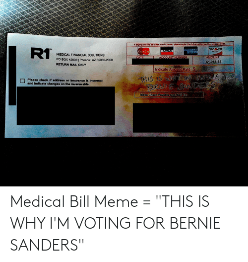 "Bernie Sanders, MasterCard, and Meme: Ipaying by one of these crodit cards, please enter the Information on the reverse stde.  RT  DISCOVER  SM  AMERICAN  EXPRESS  ISA  MasterCard  CETWORK  MEDICAL FINANCIAL SOLUTIONS  AMOUNT  ACCOUNT NUMBER  DATE  PO BOX 42008 | Phoenix, AZ 85080-2008  $1,066.63  RETURN MAIL ONLY  Indicate Ameunt Paid $  TIS IS w ver Fo  BNE SANDERS  Please check if address or insurance ib incorrect  and indicate changes on the reverse side.  Mako Chock Paybloand Mal Tos Medical Bill Meme = ""THIS IS WHY I'M VOTING FOR BERNIE SANDERS"""