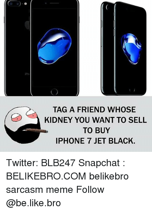 iPh TAG a FRIEND WHOSE KIDNEY YOU WANT TO SELL TO BUY IPHONE 7 JET