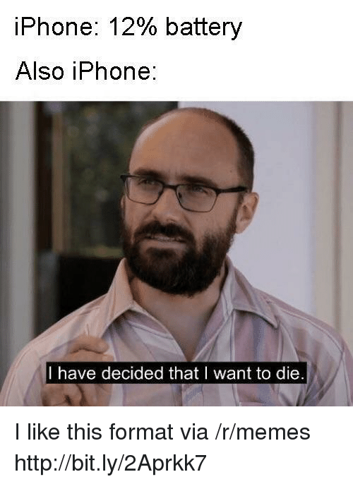 i want to die: iPhone: 12% battery  Also iPhone:  I have decided that I want to die I like this format via /r/memes http://bit.ly/2Aprkk7
