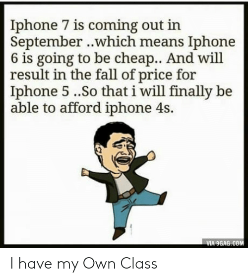 Iphone 4s: Iphone 7 is coming out in  September ..which means Iphone  6 is going to be cheap.. And will  result in the fall of price for  Iphone 5..So that i will finally be  able to afford iphone 4s.  VIA 9GAG.COM I have my Own Class