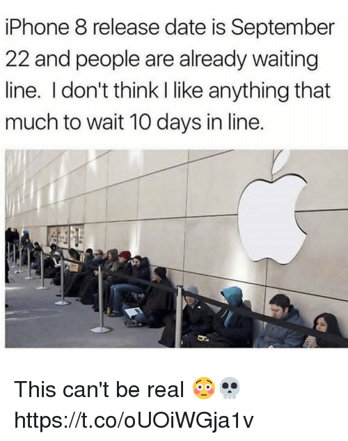 Being Real: iPhone 8 release date is September  22 and people are already waiting  line. I don't think I like anything that  much to wait 10 days in line. This can't be real 😳💀 https://t.co/oUOiWGja1v