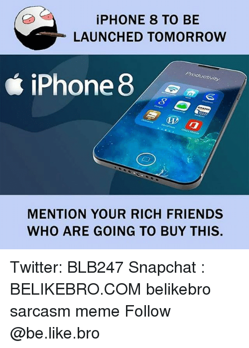 Be Like, Friends, and Iphone: iPHONE 8 TO BE  LAUNCHED TOMORROW  Productivity  iPhone 8  MENTION YOUR RICH FRIENDS  WHO ARE GOING TO BUY THIS. Twitter: BLB247 Snapchat : BELIKEBRO.COM belikebro sarcasm meme Follow @be.like.bro