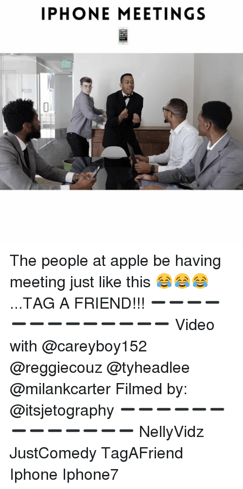 Appl: IPHONE MEETINGS The people at apple be having meeting just like this 😂😂😂...TAG A FRIEND!!! ➖➖➖➖➖➖➖➖➖➖➖➖➖ Video with @careyboy152 @reggiecouz @tyheadlee @milankcarter Filmed by: @itsjetography ➖➖➖➖➖➖➖➖➖➖➖➖➖ NellyVidz JustComedy TagAFriend Iphone Iphone7