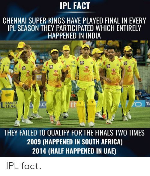 Africa, Fanta, and Finals: IPL FACT  CHENNAI SUPER KINGS HAVE PLAYED FINAL IN EVERY  IPL SEASON THEY PARTICIPATED WHICH ENTIRELY  HAPPENED IN INDIA  BIRL  FANTA  LEAG  THEY FAILED TO QUALIFY FOR THE FINALS TWO TIMES  2009 (HAPPENED IN SOUTH AFRICA)  2014 (HALF HAPPENED IN UAE) IPL fact.