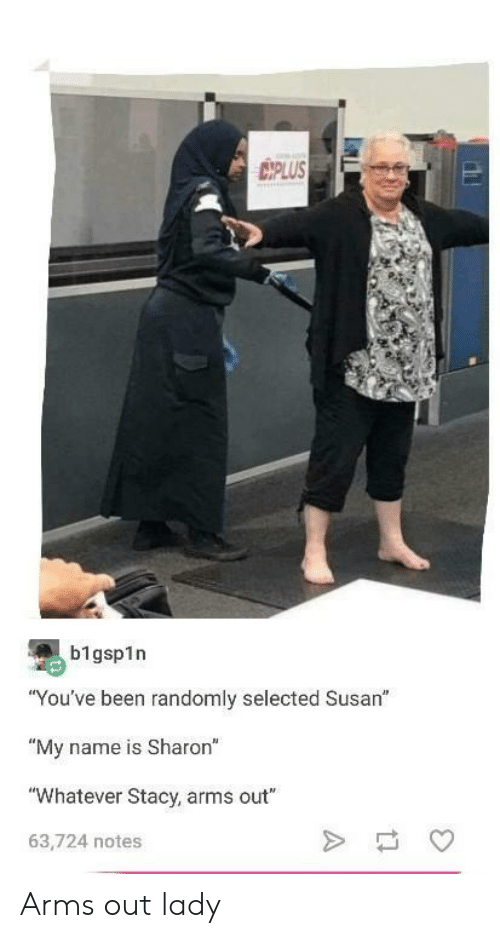 """Selected, Been, and Arms: IPLUS  b1gsp1n  """"You've been randomly selected Susan""""  """"My name is Sharon""""  """"Whatever Stacy, arms out""""  63,724 notes Arms out lady"""