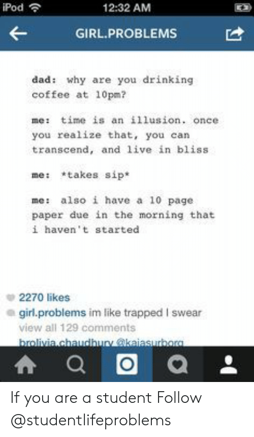 Drinking Coffee: iPod  12:32 AM  GIRL.PROBLEMS  dad: why are you drinking  coffee at 10pm?  me: time is an illusion. once  you realize that, you can  transcend, and live in bliss  me: takes sip*  me : also i have a 10 page  paper due in the morning that  i haven't started  2270 likes  girl.problems im like trapped I swear  view all 129 comments If you are a student Follow @studentlifeproblems