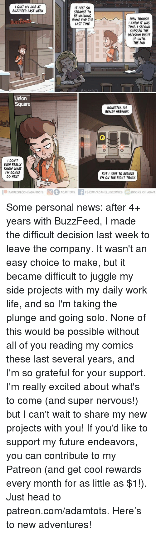 Really Excited: IQUIT MY JoB AT  BUZZFEED LAST WEEK  IT FELT SO  STRANGE TO  BE WALKING  HOME FOR THE  LAST TIME  I KNEW IT WAS  TIME, I SECOND  GUESSED THE  DECISION RIGHT  UP UNTIL  THE END  Union  Square  HONESTUY, I'M  REALLY NERVOUS  I DON'T  EVEN REALLY  KNOW WHAT  I'M GONNA  DO NEXT  BUT I HAVE TO BELIEVE  IM ON THE RIGHT TRACK  1.PATREON.COM/ADAMTOTS间@ ADAMTOTS  3BOOKS OF ADAM  FB.COM/ADAMELLISCOMICS Some personal news: after 4+ years with BuzzFeed, I made the difficult decision last week to leave the company. It wasn't an easy choice to make, but it became difficult to juggle my side projects with my daily work life, and so I'm taking the plunge and going solo. None of this would be possible without all of you reading my comics these last several years, and I'm so grateful for your support. I'm really excited about what's to come (and super nervous!) but I can't wait to share my new projects with you! If you'd like to support my future endeavors, you can contribute to my Patreon (and get cool rewards every month for as little as $1!). Just head to patreon.com/adamtots. Here's to new adventures!