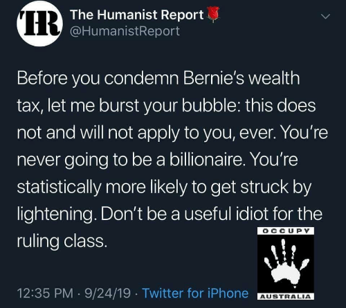 Occupy: IR  The Humanist Report  @HumanistReport  Before you condemn Bernie's wealth  tax, let me burst your bubble: this does  not and will not apply to you, ever. You're  never going to be a billionaire. You're  statistically more likely to get struck by  lightening. Don't be a useful idiot for the  OCCUPY  ruling class.  12:35 PM 9/24/19 Twitter for iPhone  AUSTRALIA  >