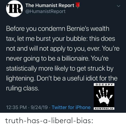 Likely: IR  The Humanist Report  @HumanistReport  Before you condemn Bernie's wealth  tax, let me burst your bubble: this does  not and will not apply to you, ever. You're  never going to be a billionaire. You're  statistically more likely to get struck by  lightening. Don't be a useful idiot for the  OCCUPY  ruling class.  12:35 PM 9/24/19 Twitter for iPhone  AUSTRALIA  > truth-has-a-liberal-bias:
